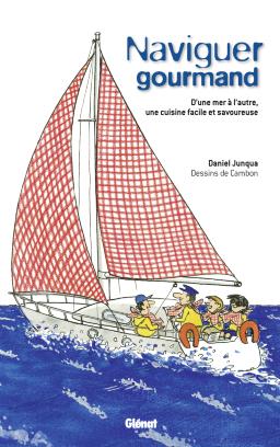 Naviguer gourmand - Michel Cambon et Daniel Junqua - Un livre de marin, avec 150 recettes pour conjuguer plaisir de manger et plaisir de naviguer